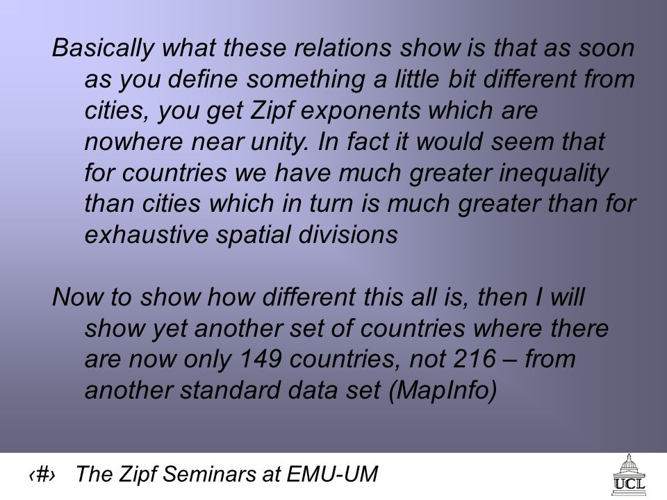 10 The Zipf Seminars at EMU-UM Basically what these relations show is that as soon as you define something a little bit different from cities, you get Zipf exponents which are nowhere near unity.
