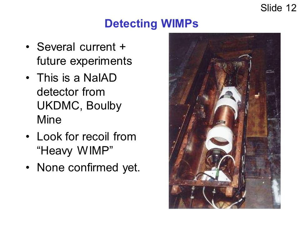 Detecting WIMPs Several current + future experiments This is a NaIAD detector from UKDMC, Boulby Mine Look for recoil from Heavy WIMP None confirmed yet.