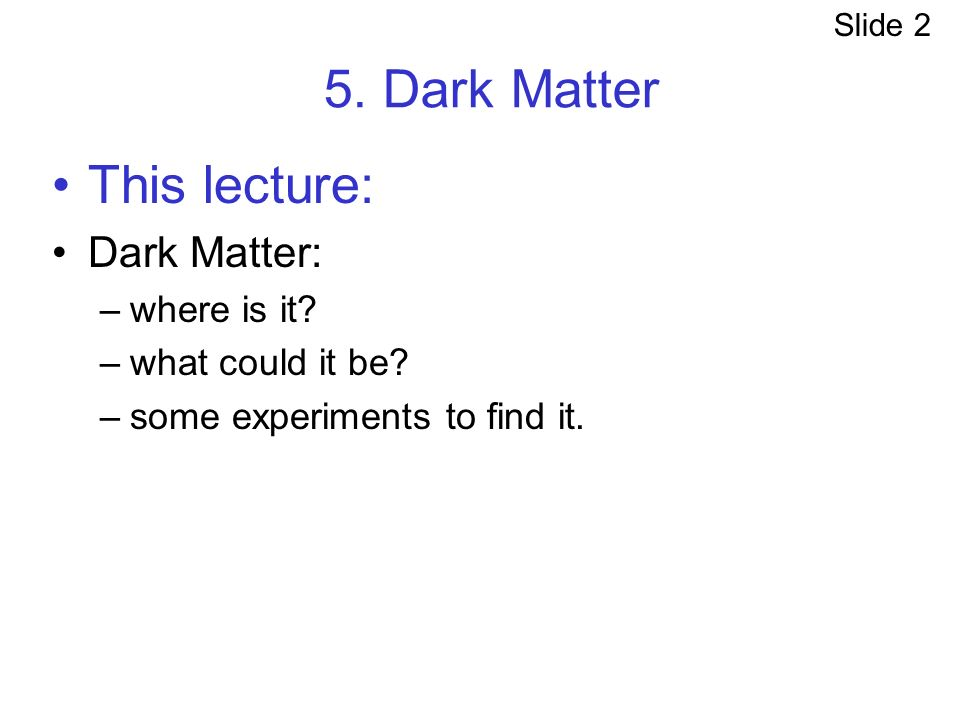 5. Dark Matter This lecture: Dark Matter: –where is it.