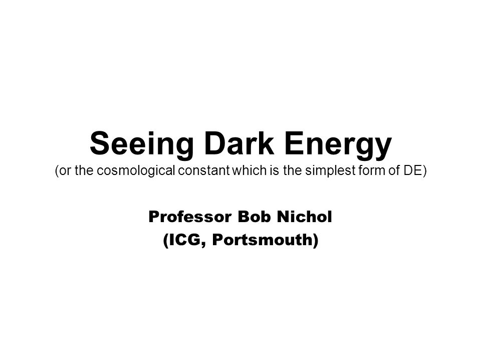 Seeing Dark Energy (or the cosmological constant which is the simplest form of DE) Professor Bob Nichol (ICG, Portsmouth)