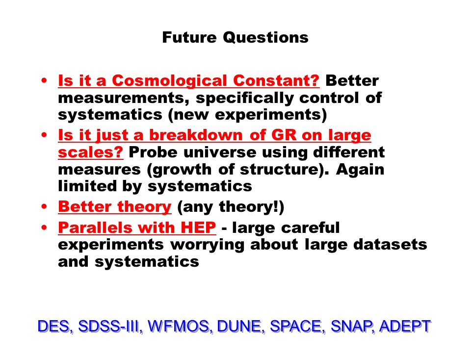 Future Questions Is it a Cosmological Constant? Better measurements, specifically control of systematics (new experiments) Is it just a breakdown of G