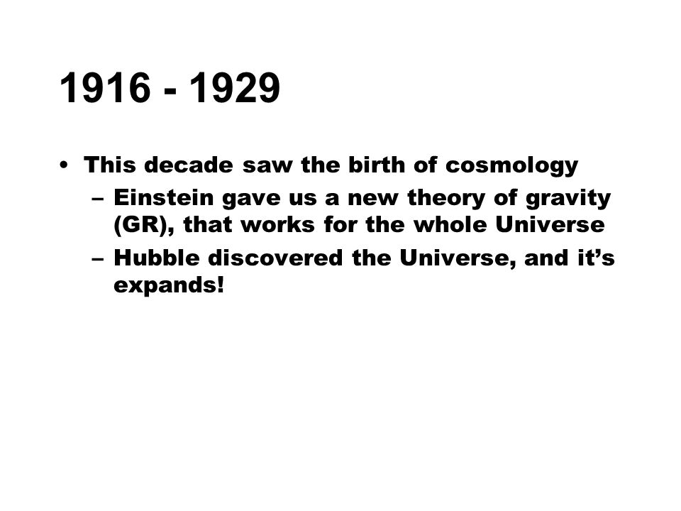 1916 - 1929 This decade saw the birth of cosmology –Einstein gave us a new theory of gravity (GR), that works for the whole Universe –Hubble discovere
