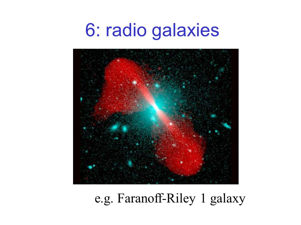 6: radio galaxies e.g. Faranoff-Riley 1 galaxy