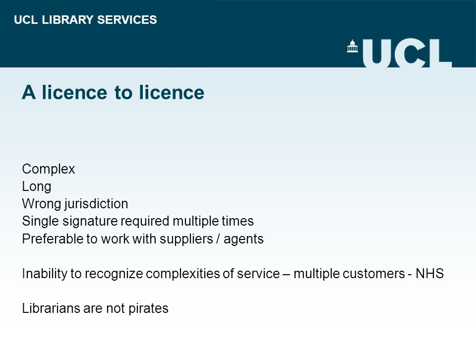 UCL LIBRARY SERVICES A licence to licence Complex Long Wrong jurisdiction Single signature required multiple times Preferable to work with suppliers /
