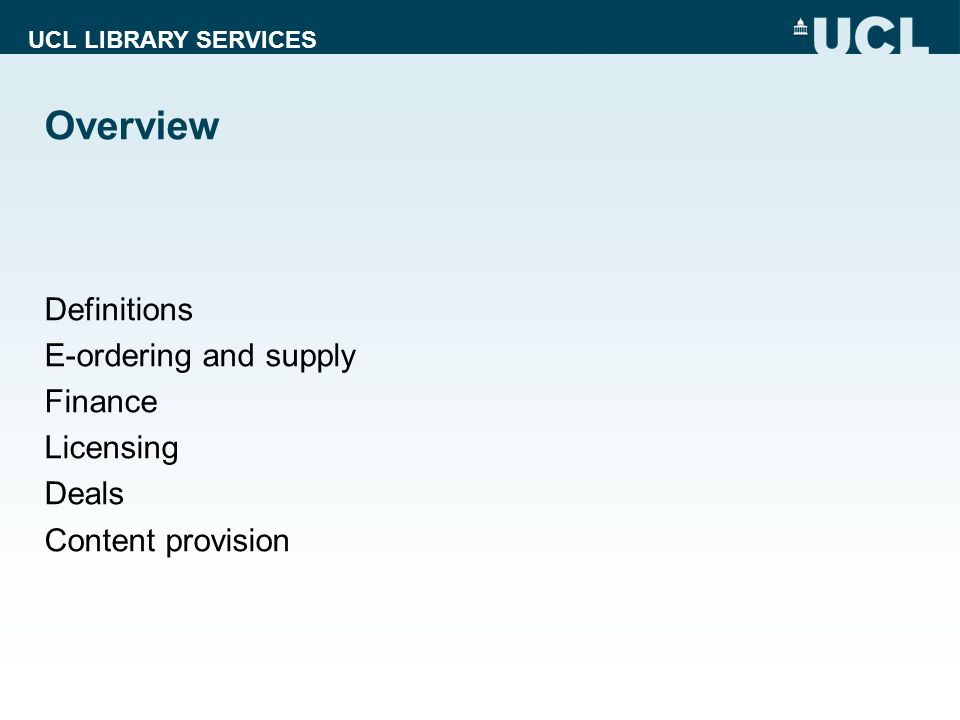 UCL LIBRARY SERVICES Overview Definitions E-ordering and supply Finance Licensing Deals Content provision