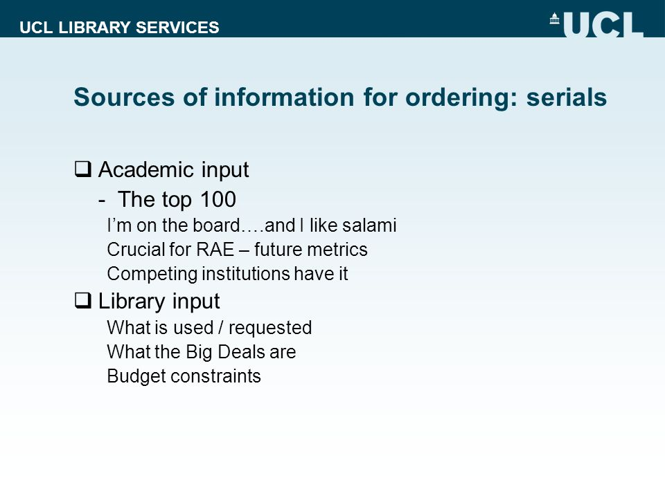 UCL LIBRARY SERVICES Sources of information for ordering: serials Academic input - The top 100 Im on the board….and I like salami Crucial for RAE – fu