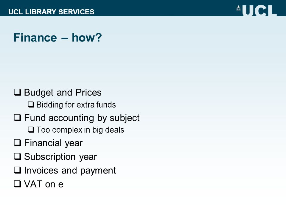 UCL LIBRARY SERVICES Finance – how? Budget and Prices Bidding for extra funds Fund accounting by subject Too complex in big deals Financial year Subsc