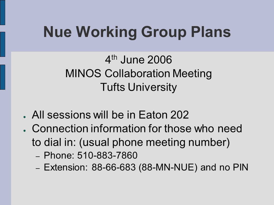 Nue Working Group Plans 4 th June 2006 MINOS Collaboration Meeting Tufts University All sessions will be in Eaton 202 Connection information for those who need to dial in: (usual phone meeting number) – Phone: 510-883-7860 – Extension: 88-66-683 (88-MN-NUE) and no PIN