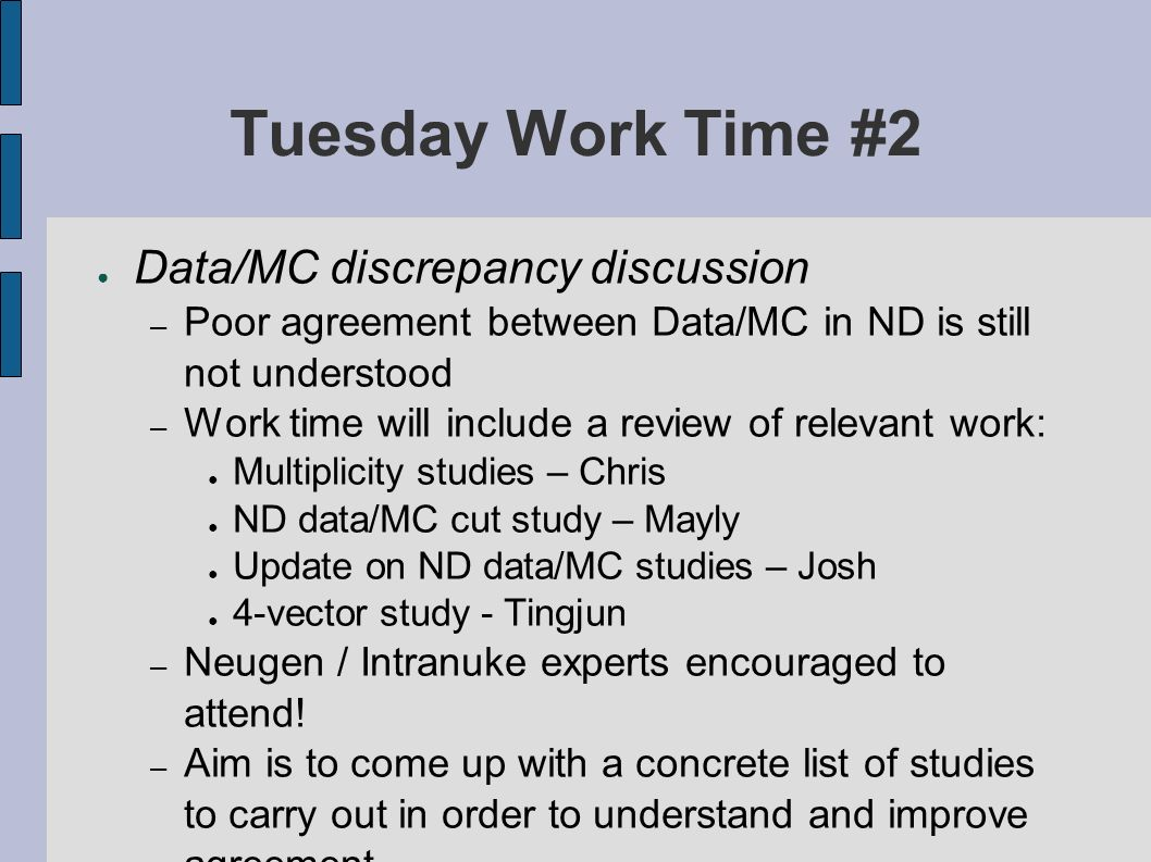 Tuesday Work Time #2 Data/MC discrepancy discussion – Poor agreement between Data/MC in ND is still not understood – Work time will include a review of relevant work: Multiplicity studies – Chris ND data/MC cut study – Mayly Update on ND data/MC studies – Josh 4-vector study - Tingjun – Neugen / Intranuke experts encouraged to attend.