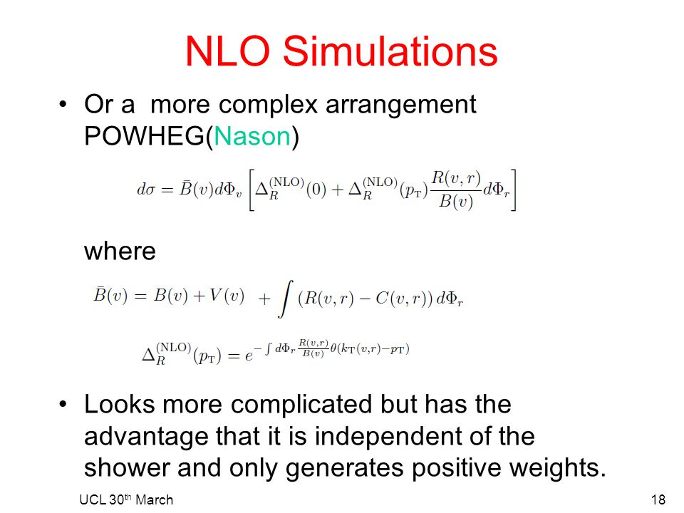 NLO Simulations Or a more complex arrangement POWHEG(Nason) where Looks more complicated but has the advantage that it is independent of the shower and only generates positive weights.