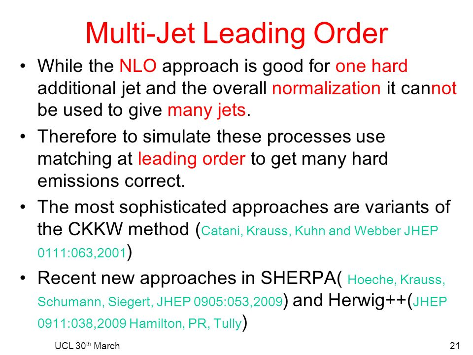 UCL 30 th March21 Multi-Jet Leading Order While the NLO approach is good for one hard additional jet and the overall normalization it cannot be used to give many jets.