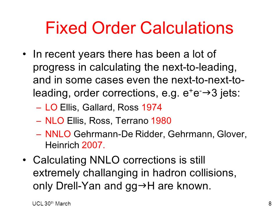 Fixed Order Calculations In recent years there has been a lot of progress in calculating the next-to-leading, and in some cases even the next-to-next-to- leading, order corrections, e.g.