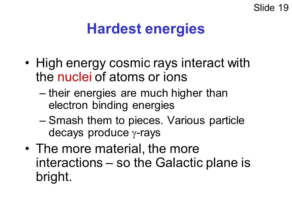 Hardest energies High energy cosmic rays interact with the nuclei of atoms or ions –their energies are much higher than electron binding energies –Smash them to pieces.