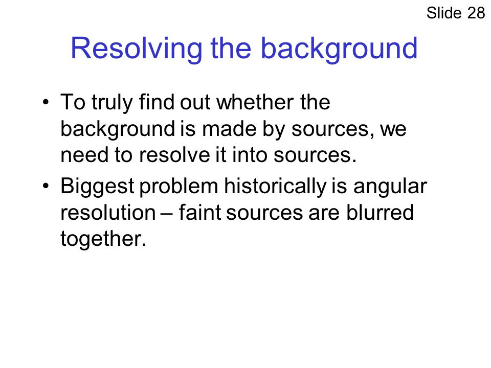 Resolving the background To truly find out whether the background is made by sources, we need to resolve it into sources.