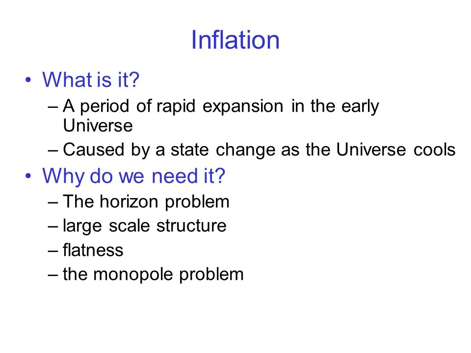 Inflation What is it? –A period of rapid expansion in the early Universe –Caused by a state change as the Universe cools Why do we need it? –The horiz