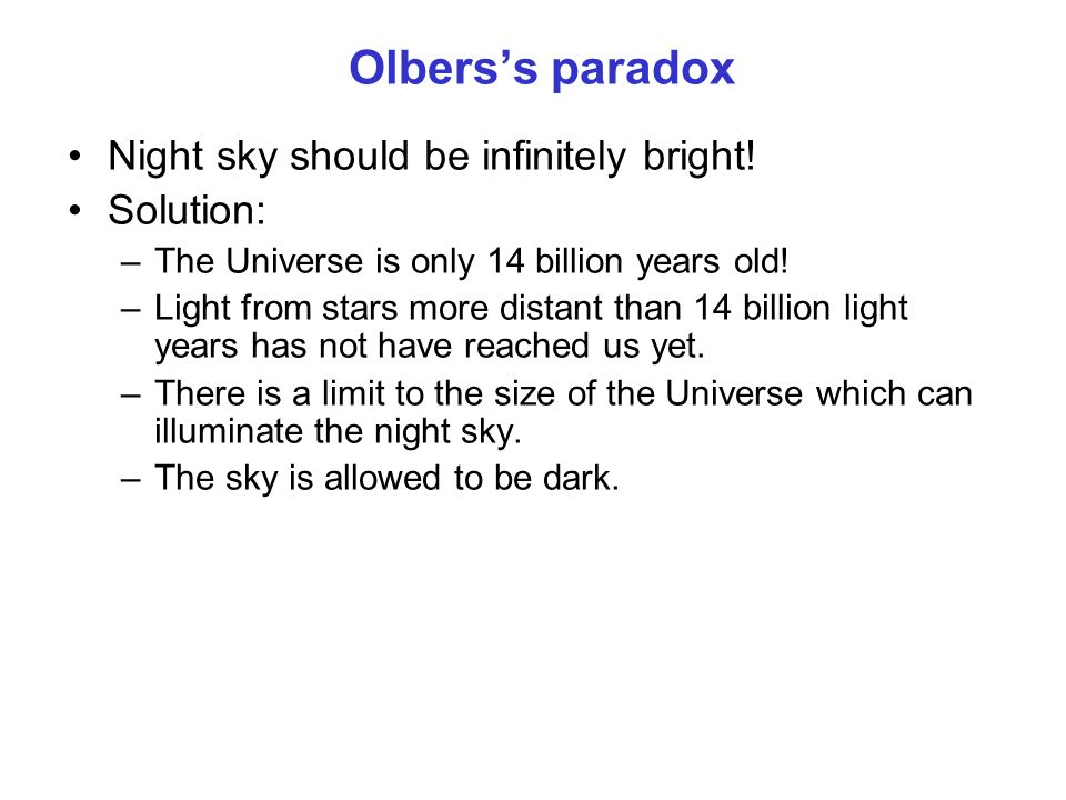 Olberss paradox Night sky should be infinitely bright! Solution: –The Universe is only 14 billion years old! –Light from stars more distant than 14 bi