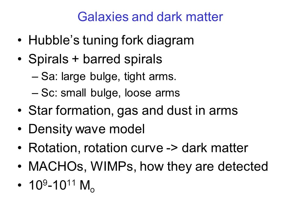Galaxies and dark matter Hubbles tuning fork diagram Spirals + barred spirals –Sa: large bulge, tight arms.