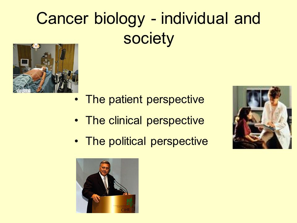Cancer biology - individual and society The patient perspective The clinical perspective The political perspective
