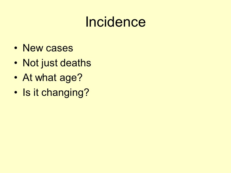 Incidence New cases Not just deaths At what age Is it changing