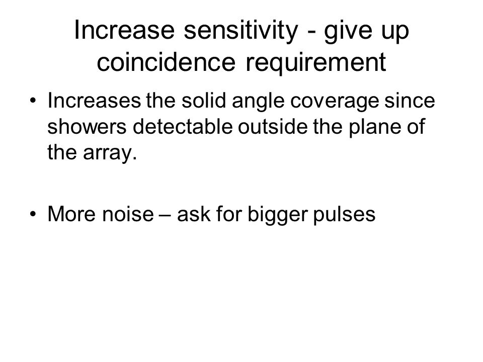 Increase sensitivity - give up coincidence requirement Increases the solid angle coverage since showers detectable outside the plane of the array.
