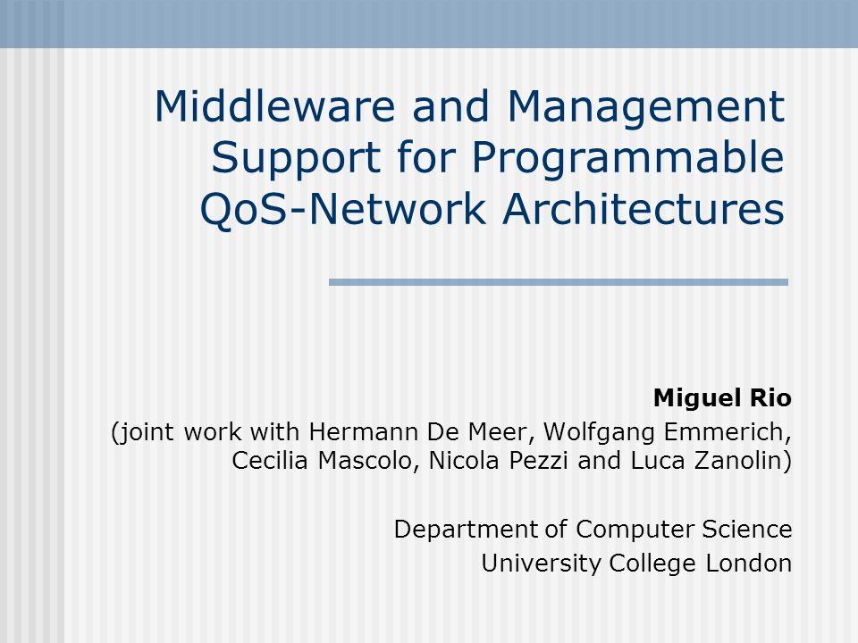 Middleware and Management Support for Programmable QoS-Network Architectures Miguel Rio (joint work with Hermann De Meer, Wolfgang Emmerich, Cecilia Mascolo, Nicola Pezzi and Luca Zanolin) Department of Computer Science University College London