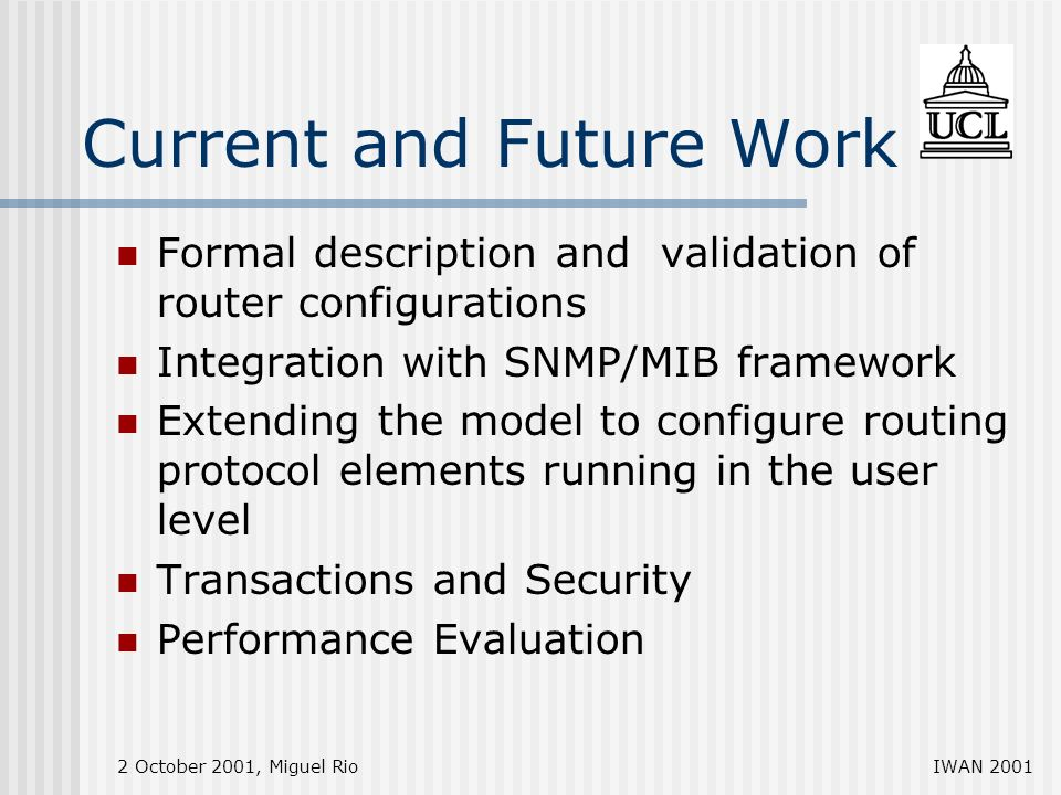 2 October 2001, Miguel RioIWAN 2001 Current and Future Work Formal description and validation of router configurations Integration with SNMP/MIB framework Extending the model to configure routing protocol elements running in the user level Transactions and Security Performance Evaluation