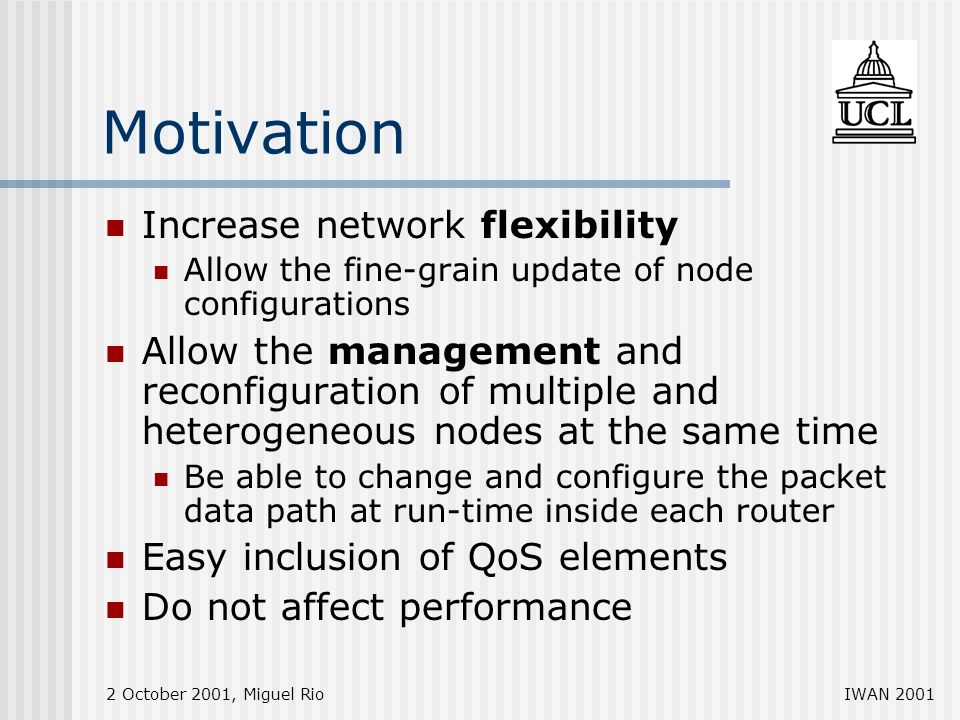 2 October 2001, Miguel RioIWAN 2001 Motivation Increase network flexibility Allow the fine-grain update of node configurations Allow the management and reconfiguration of multiple and heterogeneous nodes at the same time Be able to change and configure the packet data path at run-time inside each router Easy inclusion of QoS elements Do not affect performance