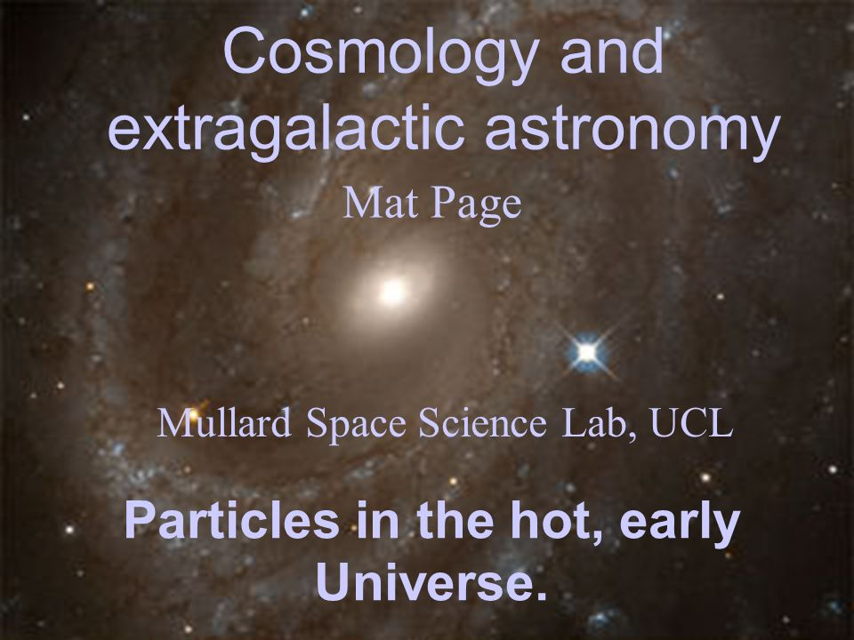 Cosmology and extragalactic astronomy Mat Page Mullard Space Science Lab, UCL Particles in the hot, early Universe.