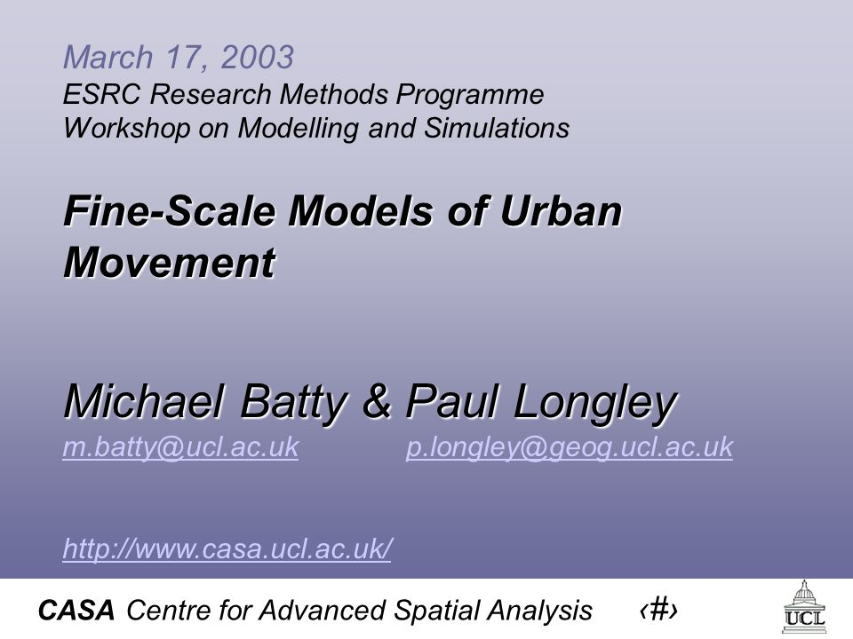 CASA Centre for Advanced Spatial Analysis 1 March 17, 2003 ESRC Research Methods Programme Workshop on Modelling and Simulations Fine-Scale Models of