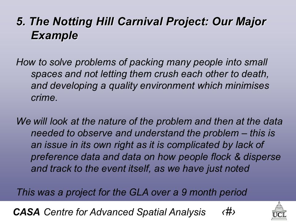 CASA Centre for Advanced Spatial Analysis 14 5. The Notting Hill Carnival Project: Our Major Example How to solve problems of packing many people into