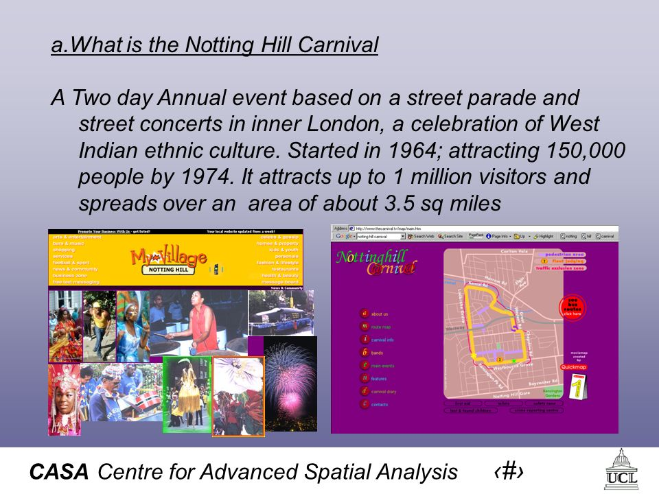 CASA Centre for Advanced Spatial Analysis 15 a.What is the Notting Hill Carnival A Two day Annual event based on a street parade and street concerts in inner London, a celebration of West Indian ethnic culture.