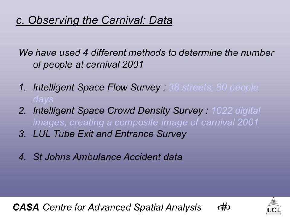 CASA Centre for Advanced Spatial Analysis 17 c. Observing the Carnival: Data We have used 4 different methods to determine the number of people at car
