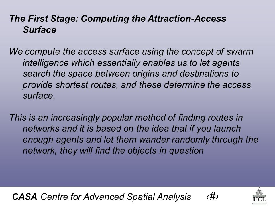 CASA Centre for Advanced Spatial Analysis 25 The First Stage: Computing the Attraction-Access Surface We compute the access surface using the concept of swarm intelligence which essentially enables us to let agents search the space between origins and destinations to provide shortest routes, and these determine the access surface.