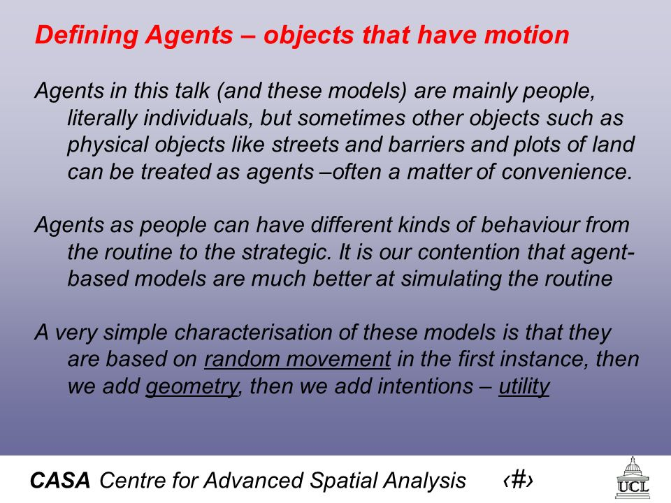 CASA Centre for Advanced Spatial Analysis 4 Defining Agents – objects that have motion Agents in this talk (and these models) are mainly people, liter