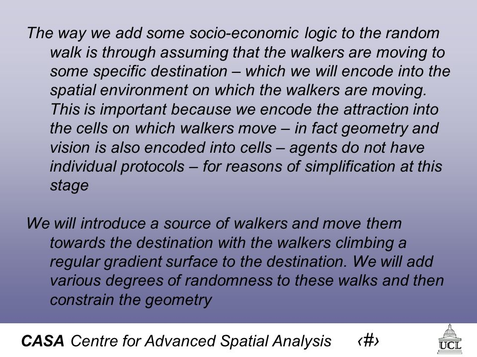 CASA Centre for Advanced Spatial Analysis 6 The way we add some socio-economic logic to the random walk is through assuming that the walkers are moving to some specific destination – which we will encode into the spatial environment on which the walkers are moving.
