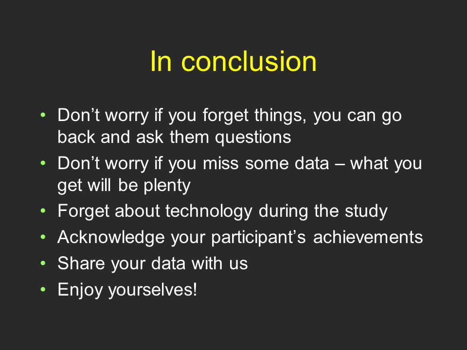 In conclusion Dont worry if you forget things, you can go back and ask them questions Dont worry if you miss some data – what you get will be plenty Forget about technology during the study Acknowledge your participants achievements Share your data with us Enjoy yourselves!