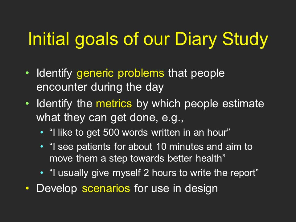 Analysis Do it right away, before they forget Type the diary onto a fresh form Anonymize it Now work towards building a complete story for the day Look for generic problems Look for metrics Develop scenarios from problematic activities.