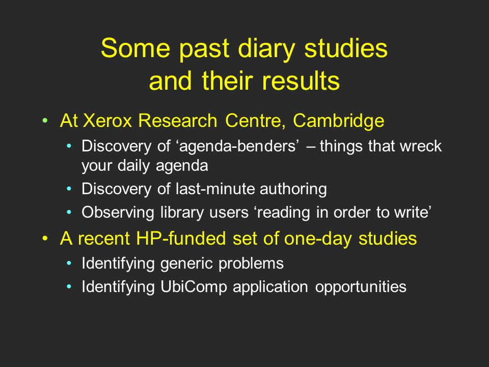 Before-and-After Diary Studies Studying peoples days without following them around But simple diaries dont tell you what didnt get done Its hard to reconstruct the days logic Hence we elicit a plan for the day Then we obtain a detailed diary Then we can compare the two.
