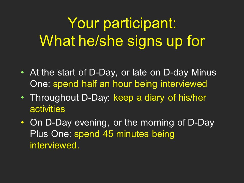 Signing up your participant Sign up your participant well in advance Select someone who leads a busy life Avoid studying a quiet or unusual day Explain what the study is about (see handout) Make sure there are no show-stoppers, e.g.