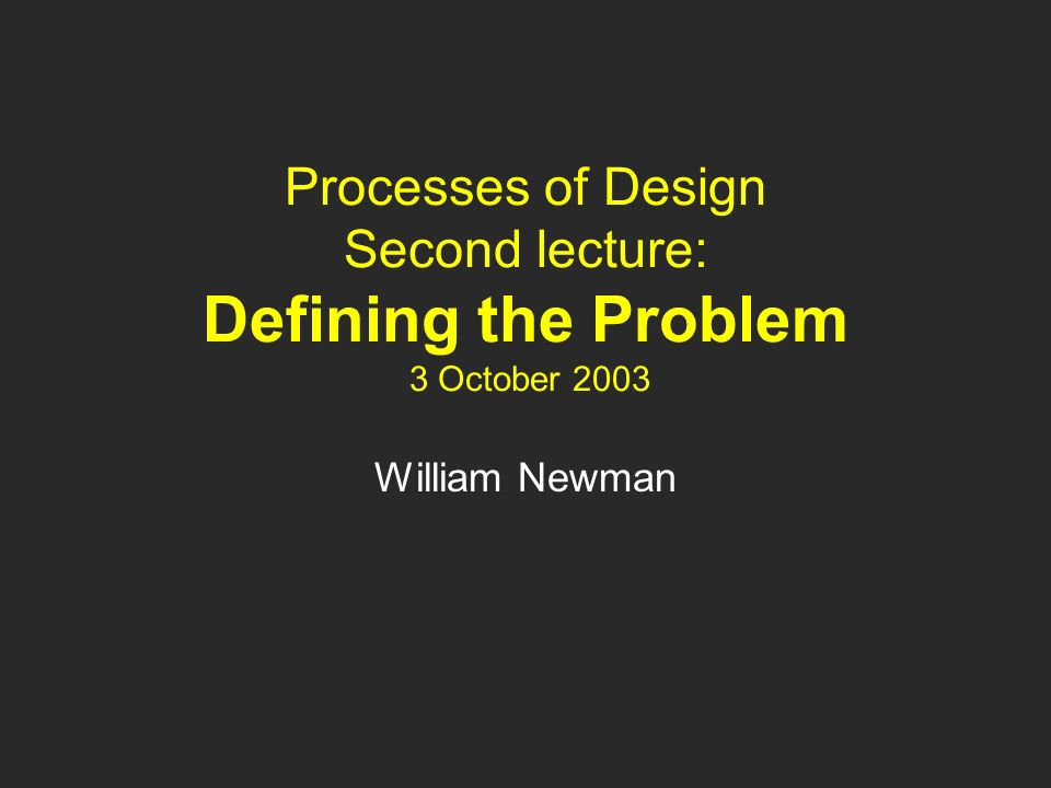 Processes of Design Second lecture: Defining the Problem 3 October 2003 William Newman