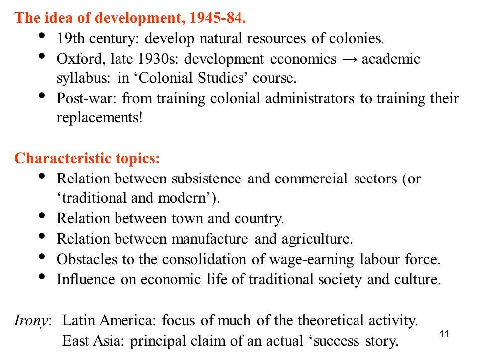 11 The idea of development, 1945-84. 19th century: develop natural resources of colonies. Oxford, late 1930s: development economics academic syllabus: