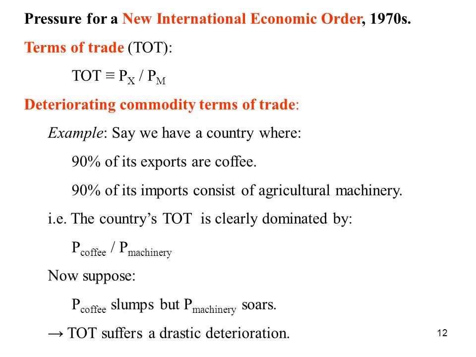 12 Pressure for a New International Economic Order, 1970s. Terms of trade (TOT): TOT P X / P M Deteriorating commodity terms of trade: Example: Say we
