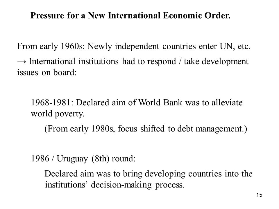 15 From early 1960s: Newly independent countries enter UN, etc. International institutions had to respond / take development issues on board: 1968-198