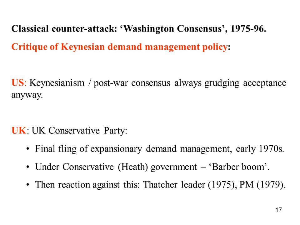 17 Classical counter-attack: Washington Consensus, 1975-96. Critique of Keynesian demand management policy: US: Keynesianism / post-war consensus alwa