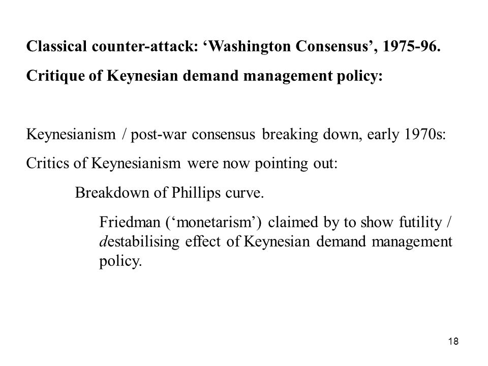 18 Classical counter-attack: Washington Consensus, 1975-96. Critique of Keynesian demand management policy: Keynesianism / post-war consensus breaking