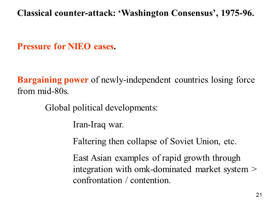 21 Classical counter-attack: Washington Consensus, 1975-96. Pressure for NIEO eases. Bargaining power of newly-independent countries losing force from