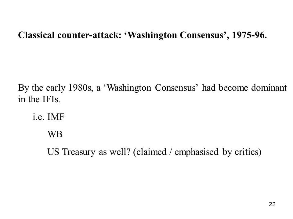 22 Classical counter-attack: Washington Consensus, 1975-96. By the early 1980s, a Washington Consensus had become dominant in the IFIs. i.e. IMF WB US