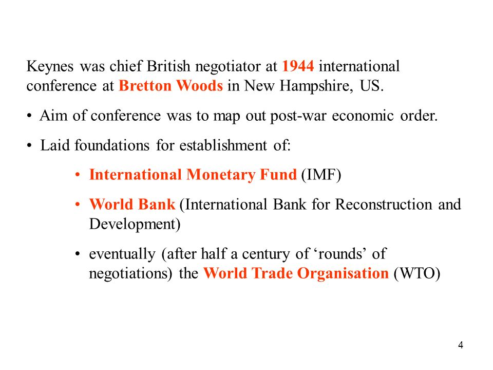 4 Keynes was chief British negotiator at 1944 international conference at Bretton Woods in New Hampshire, US. Aim of conference was to map out post-wa
