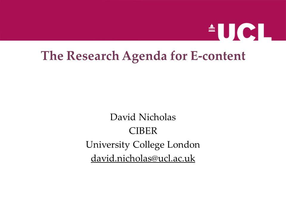 The Research Agenda for E-content David Nicholas CIBER University College London david.nicholas@ucl.ac.uk