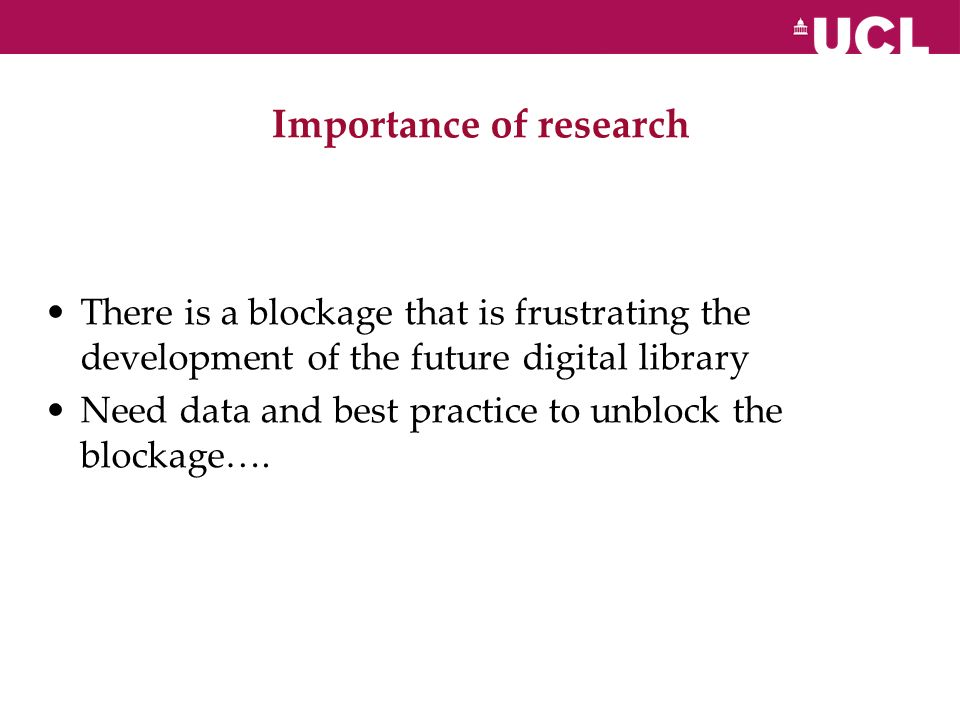 Importance of research There is a blockage that is frustrating the development of the future digital library Need data and best practice to unblock the blockage….